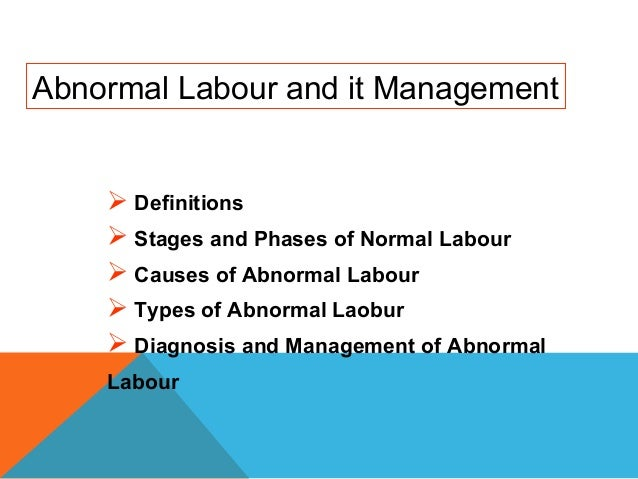 Abnormal Labour and it Management Definitions Stages and Phases of Normal Labour Causes of Abnormal Labour Types of Ab...