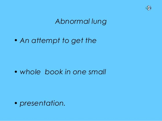 Abnormal lung • An attempt to get the • whole book in one small • presentation.