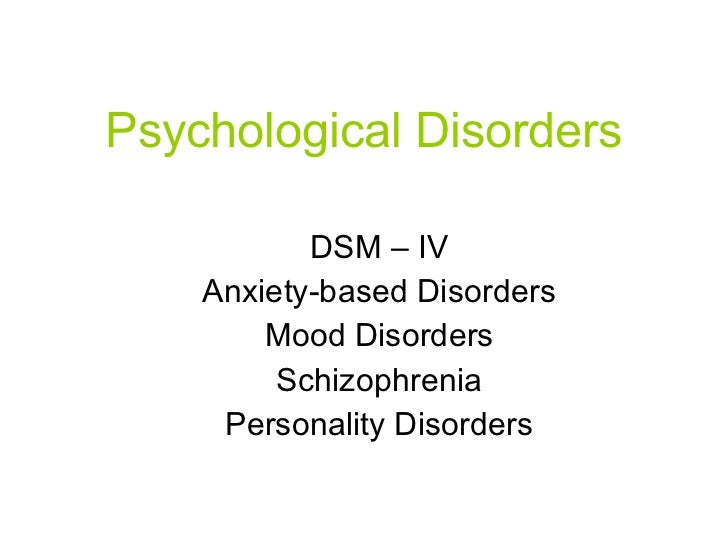 Psychological Disorders DSM – IV Anxiety-based Disorders Mood Disorders Schizophrenia Personality Disorders