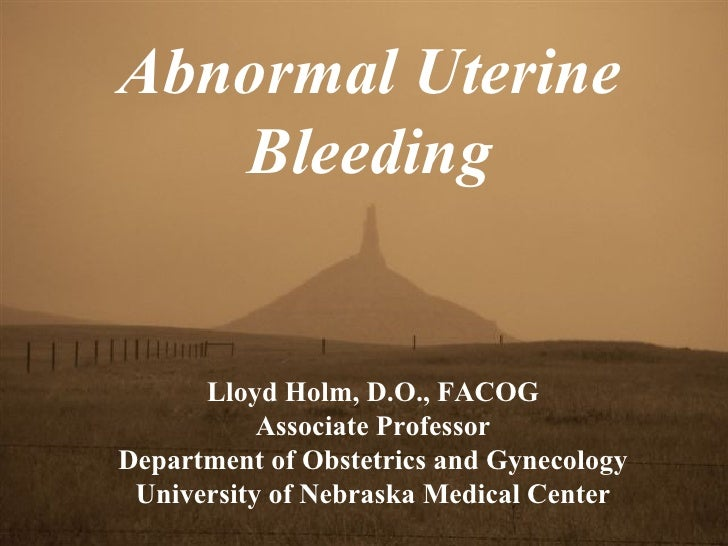 Abnormal Uterine Bleeding Lloyd Holm, D.O., FACOG Associate Professor Department of Obstetrics and Gynecology University o...