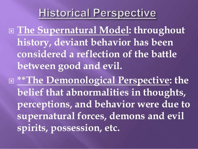 the supernatural model of abnormal behaviours essay Review – exam 1 how do we define abnormal behavior what is the dsm-iv definition epidemiological terms incidence prevalence co-morbidity review – exam 1 historical perspectives supernatural biological psychological identify each perspectives explanation for the cause of behavior and treatment methods, key figures and their contributions 1 9/13/2011 review – exam 1.