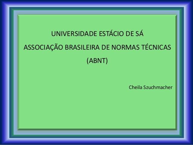 UNIVERSIDADE ESTÁCIO DE SÁ ASSOCIAÇÃO BRASILEIRA DE NORMAS TÉCNICAS (ABNT) Cheila Szuchmacher