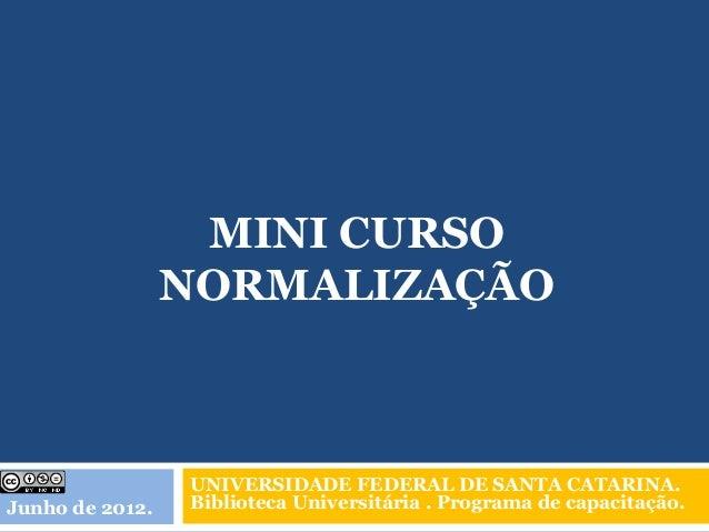 MINI CURSO                 NORMALIZAÇÃO                 UNIVERSIDADE FEDERAL DE SANTA CATARINA.Junho de 2012.   Biblioteca...