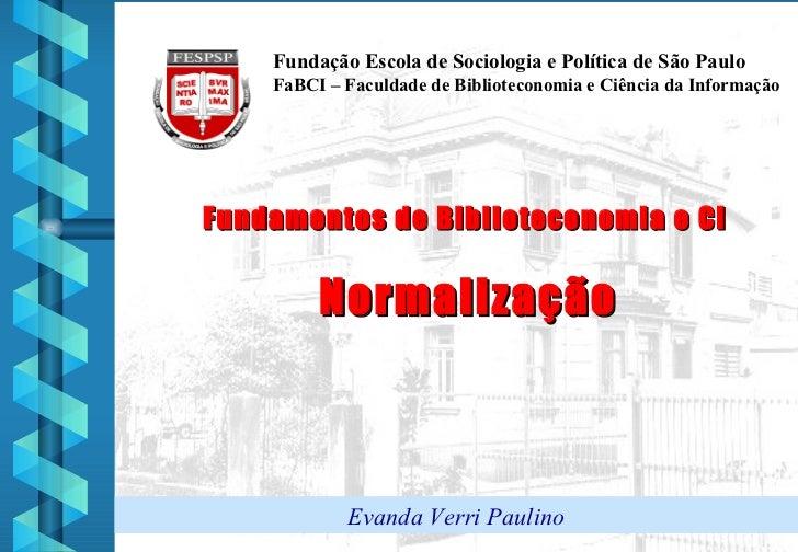 Fundamentos de Biblioteconomia e CI  Normalização Fundação Escola de Sociologia e Política de São Paulo FaBCI – Faculdade ...