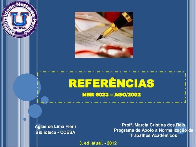 REFERÊNCIAS NBR 6023 – AGO/2002  Aglaé de Lima Fierli Biblioteca - CCESA  Profª. Marcia Cristina dos Reis Programa de Apoi...