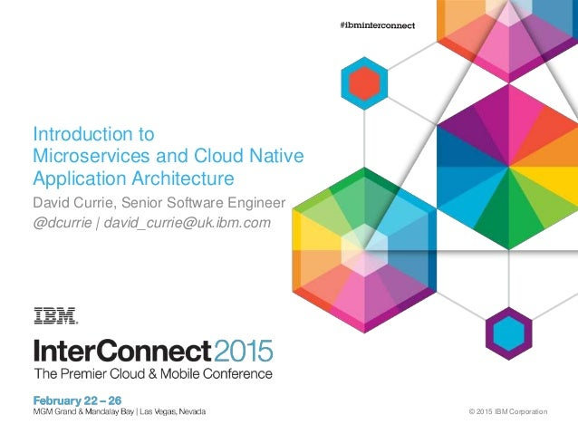 © 2015 IBM Corporation Introduction to Microservices and Cloud Native Application Architecture David Currie, Senior Softwa...