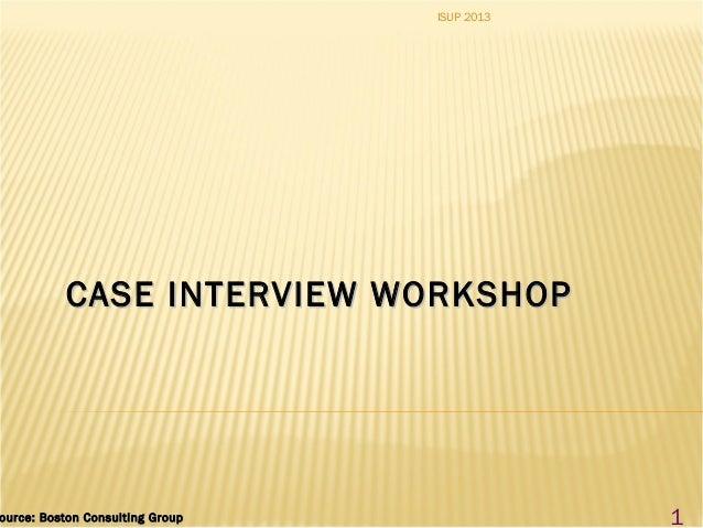 CASE INTERVIEW WORKSHOPCASE INTERVIEW WORKSHOP ource: Boston Consulting Groupource: Boston Consulting Group 1 ISUP 2013
