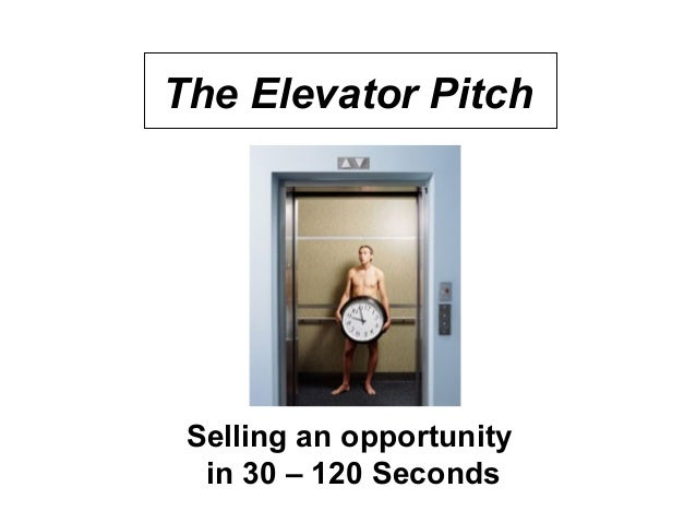 The Elevator Pitch Selling an opportunity in 30 – 120 Seconds