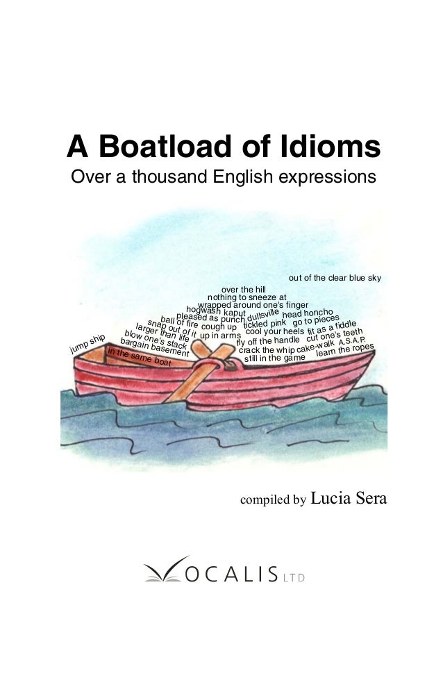 A Boatload of Idioms Over a thousand English expressions compiled by Lucia Sera over the hill ball of fire dullsville cut ...