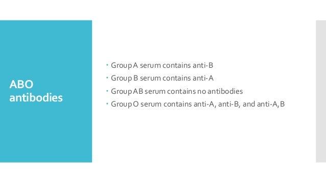 ABO antibodies  GroupA serum contains anti-B  Group B serum contains anti-A  GroupAB serum contains no antibodies  Gro...
