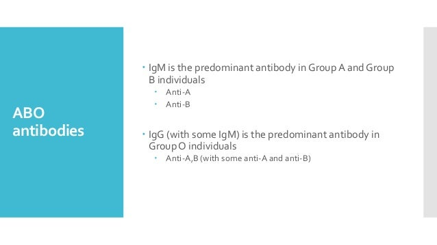 ABO antibodies  IgM is the predominant antibody in GroupA and Group B individuals  Anti-A  Anti-B  IgG (with some IgM)...