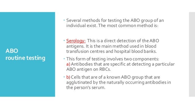 ABO routine testing  Several methods for testing the ABO group of an individual exist.The most common method is:  Serolo...