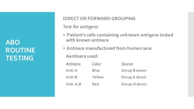 ABO ROUTINE TESTING DIRECT OR FORWARD GROUPING Test for antigens • Patient's cells containing unknown antigens tested with...