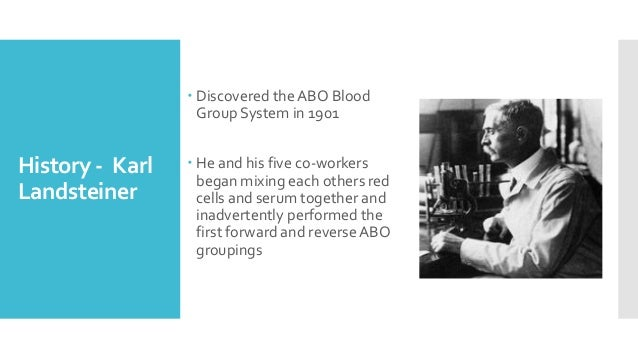 History - Karl Landsteiner  Discovered the ABO Blood Group System in 1901  He and his five co-workers began mixing each ...