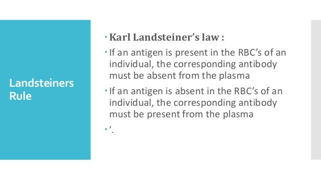 Landsteiners Rule Karl Landsteiner's law : If an antigen is present in the RBC's of an individual, the corresponding ant...