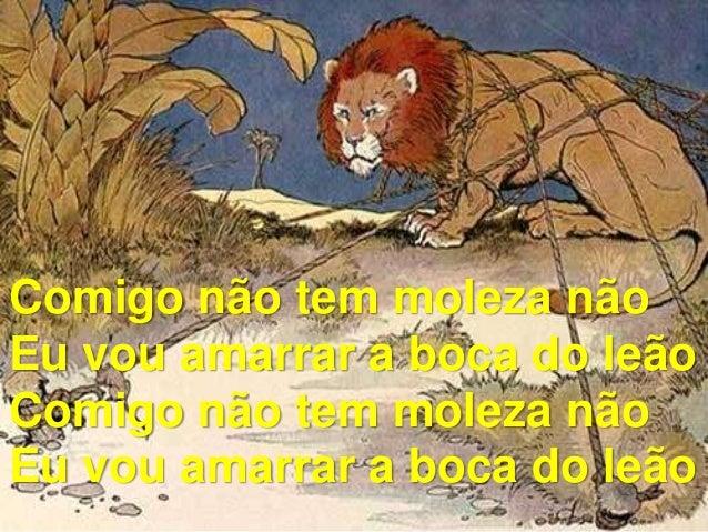 Comigo não tem moleza não Eu vou amarrar a boca do leão Comigo não tem moleza não Eu vou amarrar a boca do leão