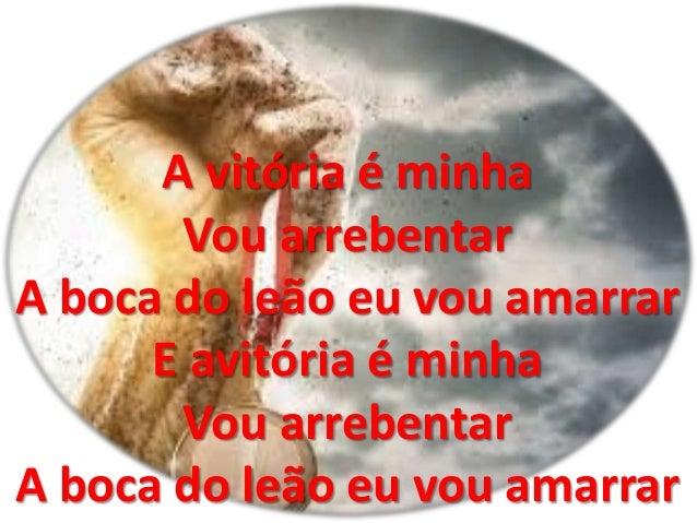 A vitória é minha Vou arrebentar A boca do leão eu vou amarrar E avitória é minha Vou arrebentar A boca do leão eu vou ama...