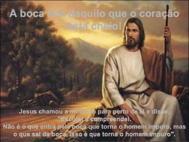 """A boca fala daquilo que o coração está cheio!  Jesus chamou a multidão para perto de si e disse: """"Escutai e compreendei. N..."""