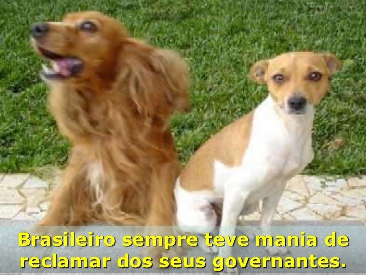 Brasileiro sempre teve mania dereclamar dos seus governantes.