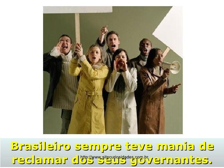Brasileiro sempre teve mania de reclamar dos seus governantes. http://www.sitecuriosidades.com.br