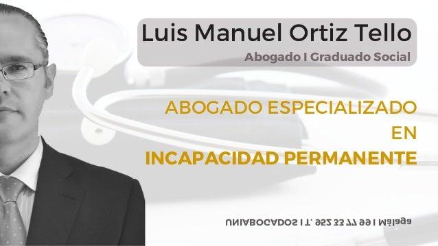 ABOGADO ESPECIALIZADO EN INCAPACIDAD PERMANENTE Abogado I Graduado Social Luis Manuel Ortiz Tello UNIABOGADOS I T. 952 33 ...
