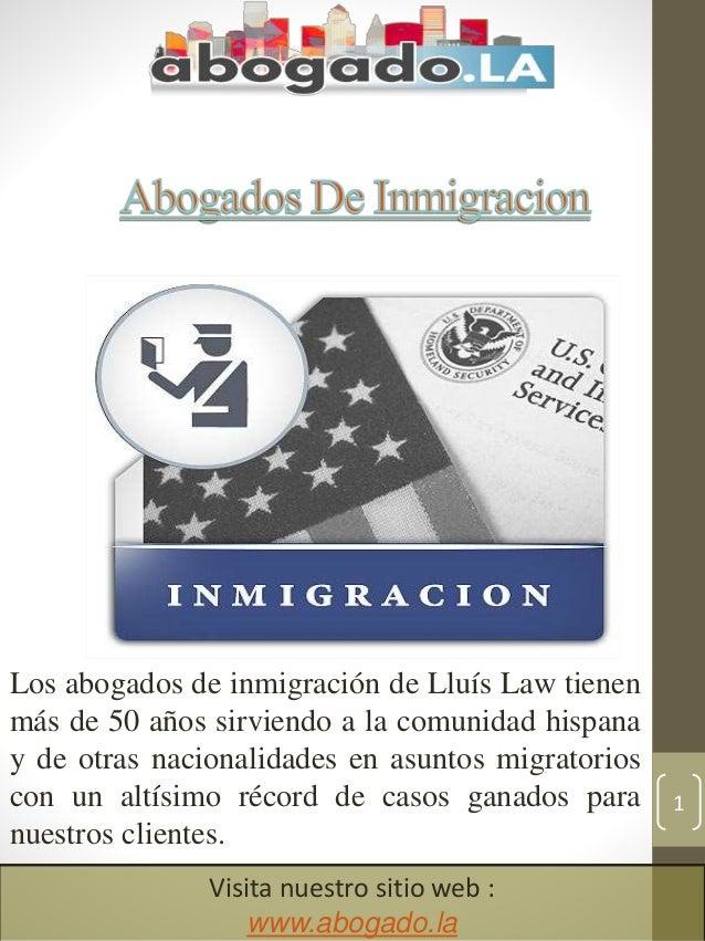 1 Visita nuestro sitio web : www.abogado.la Los abogados de inmigraci�n de Llu�s Law tienen m�s de 50 a�os sirviendo a la ...
