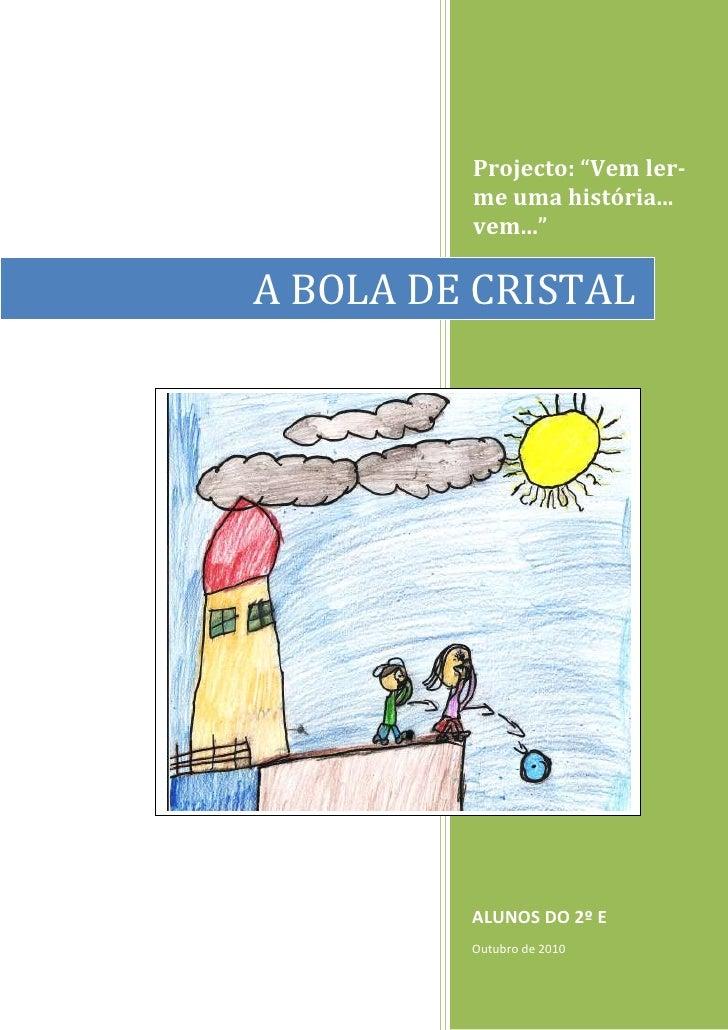 """A BOLA DE CRISTALProjecto: """"Vem ler-me uma história... vem...""""ALUNOS DO 2º EOutubro de 2010<br />15240-4445Era uma vez doi..."""