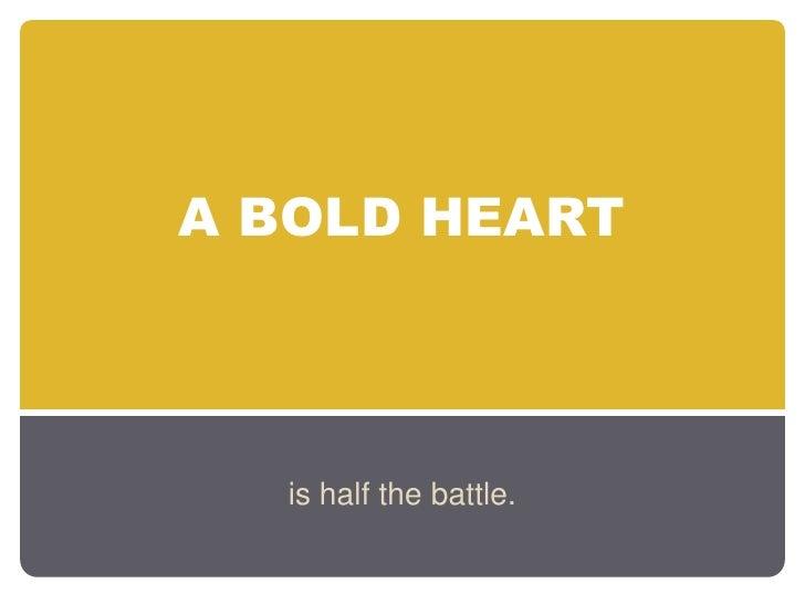 A BOLD HEART  is half the battle.