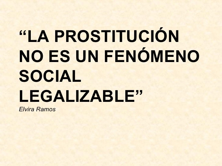 """"""" LA PROSTITUCIÓN NO ES UN FENÓMENO SOCIAL LEGALIZABLE"""" Elvira Ramos"""