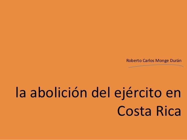 Roberto Carlos Monge Duránla abolición del ejército en                 Costa Rica