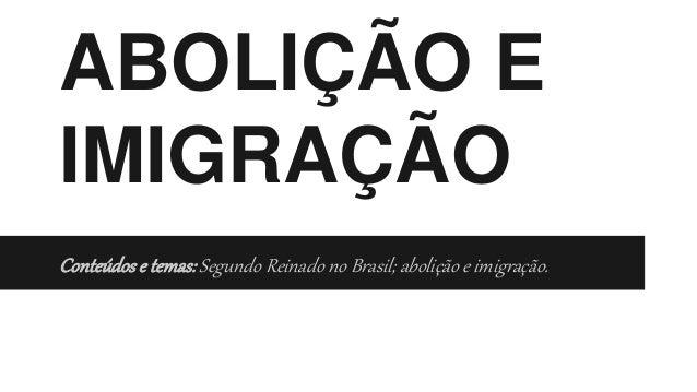 ABOLIÇÃO E IMIGRAÇÃO Conteúdose temas:Segundo Reinado no Brasil; abolição e imigração.