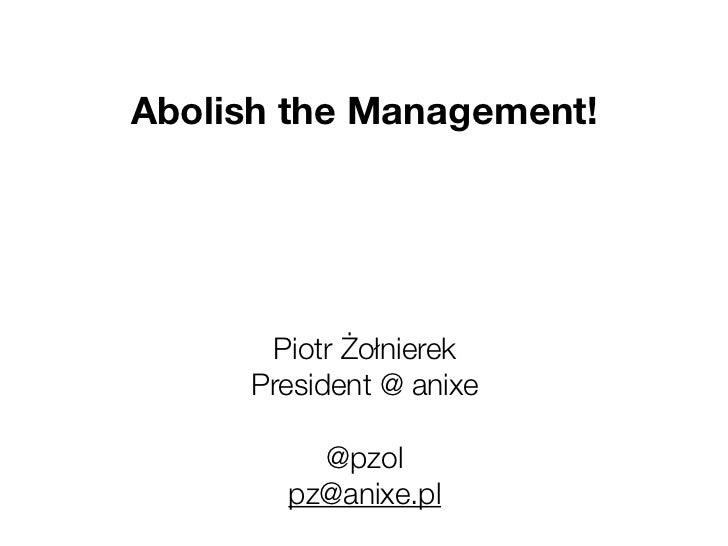 Abolish the Management!      Piotr Żołnierek     President @ anixe         @pzol       pz@anixe.pl