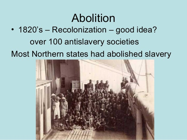 Abolition • 1820's – Recolonization – good idea? over 100 antislavery societies Most Northern states had abolished slavery