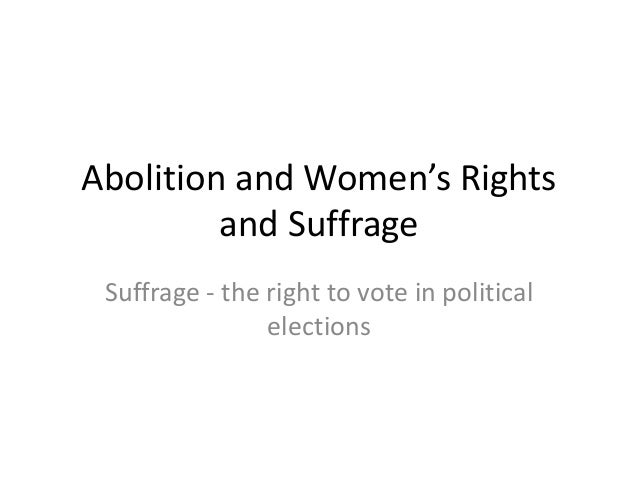 Abolition and Women's Rights and Suffrage Suffrage - the right to vote in political elections