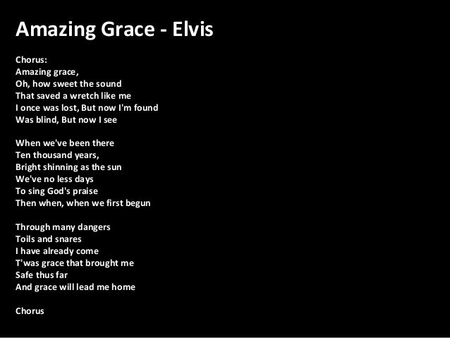 Amazing Grace - Elvis Chorus: Amazing grace, Oh, how sweet the sound That saved a wretch like me I once was lost, But now ...