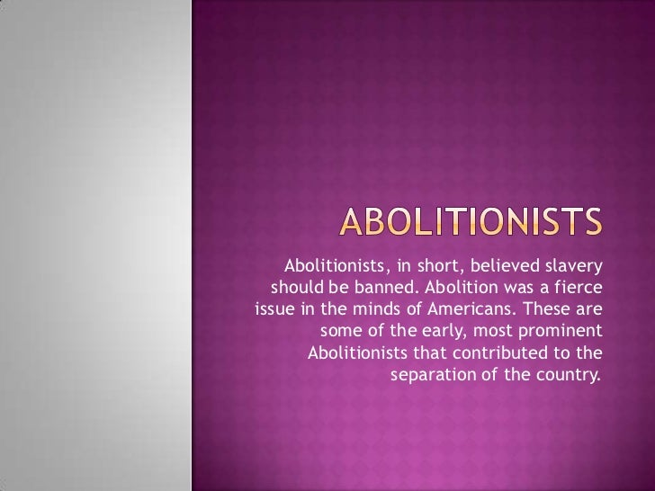 Abolitionists, in short, believed slavery  should be banned. Abolition was a fierceissue in the minds of Americans. These ...