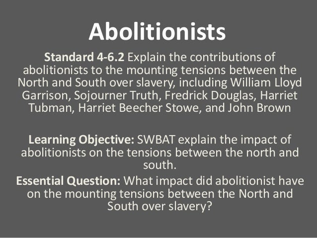 Abolitionists Standard 4-6.2 Explain the contributions of abolitionists to the mounting tensions between the North and Sou...