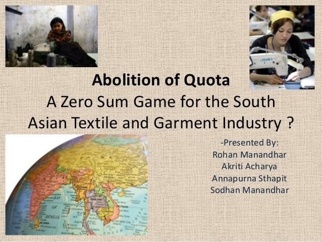 Abolition of Quota A Zero Sum Game for the South Asian Textile and Garment Industry ? -Presented By: Rohan Manandhar Akrit...