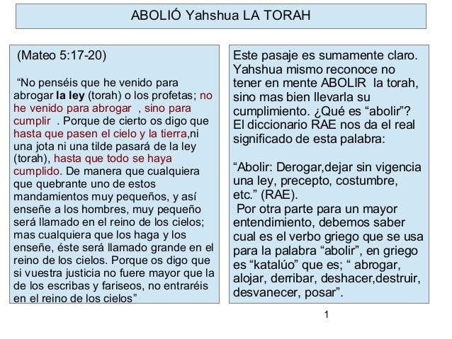 1 Este pasaje es sumamente claro. Yahshua mismo reconoce no tener en mente ABOLIR la torah, sino mas bien llevarla su cump...