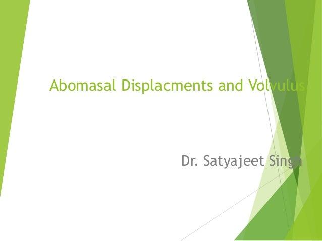 Abomasal Displacments and Volvulus Dr. Satyajeet Singh