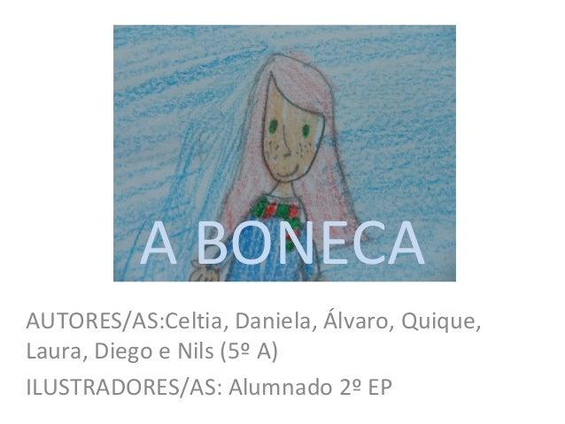 A BONECA AUTORES/AS:Celtia, Daniela, Álvaro, Quique, Laura, Diego e Nils (5º A) ILUSTRADORES/AS: Alumnado 2º EP