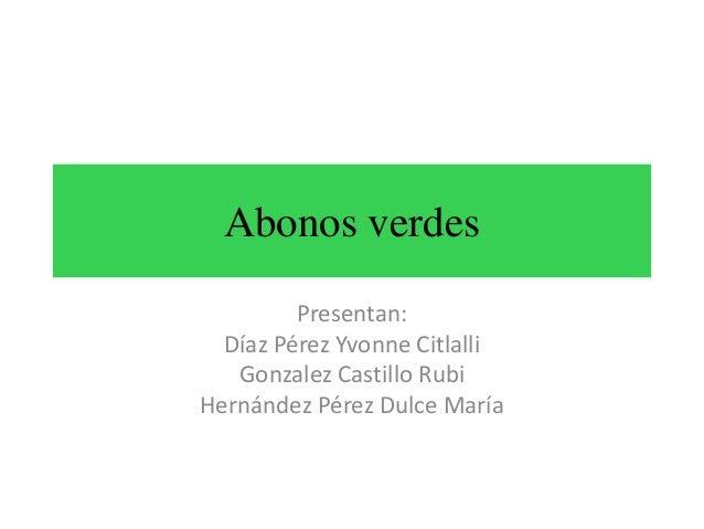 Abonos verdes Presentan: Díaz Pérez Yvonne Citlalli Gonzalez Castillo Rubi Hernández Pérez Dulce María