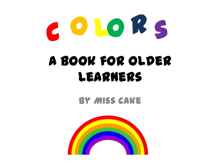 C o lo r sA Book for Older    Learners   By Miss Cake