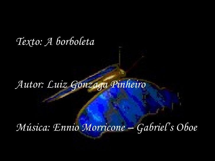 Texto: A borboleta Autor: Luiz Gonzaga Pinheiro Música: Ennio Morricone – Gabriel's Oboe