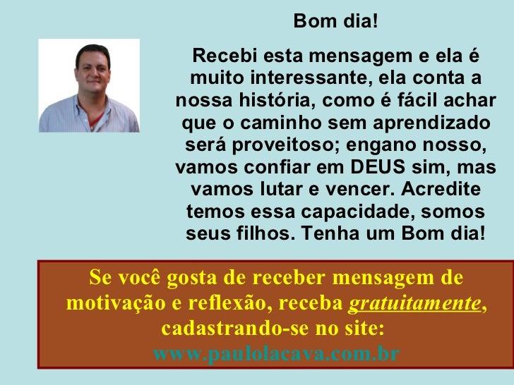Se você gosta de receber mensagem de motivação e reflexão, receba  gratuitamente , cadastrando-se no site:  www.paulolacav...