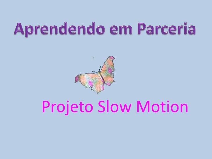 Aprendendo em Parceria<br />Projeto SlowMotion<br />
