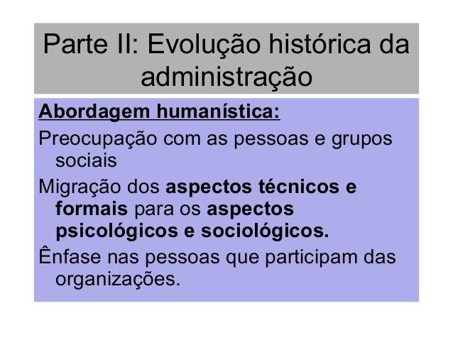 Parte II: Evolução histórica da administração Abordagem humanística: Preocupação com as pessoas e grupos sociais Migração ...