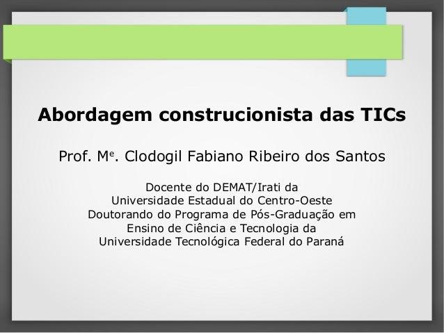 Abordagem construcionista das TICs Prof. Me . Clodogil Fabiano Ribeiro dos Santos Docente do DEMAT/Irati da Universidade E...
