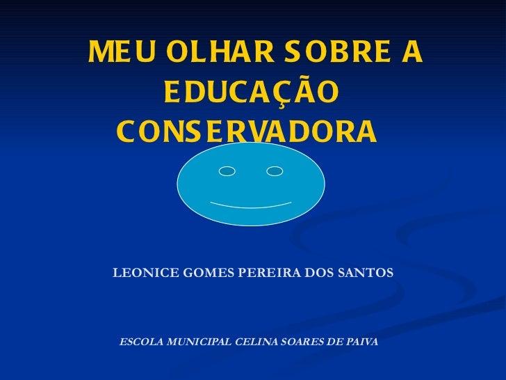 MEU OLHAR SOBRE A EDUCAÇÃO CONSERVADORA  LEONICE GOMES PEREIRA DOS SANTOS   ESCOLA MUNICIPAL CELINA SOARES DE PAIVA
