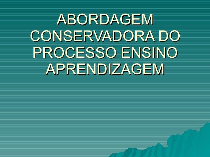 ABORDAGEM CONSERVADORA DO PROCESSO ENSINO APRENDIZAGEM